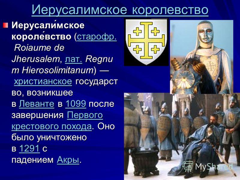 Иерусалимское королевство Иерусалимское королевство Иерусали́мское короле́вство (старофр. Roiaume de Jherusalem, лат. Regnu m Hierosolimitanum) христианское государст во, возникшее в Леванте в 1099 после завершения Первого крестового похода. Оно было