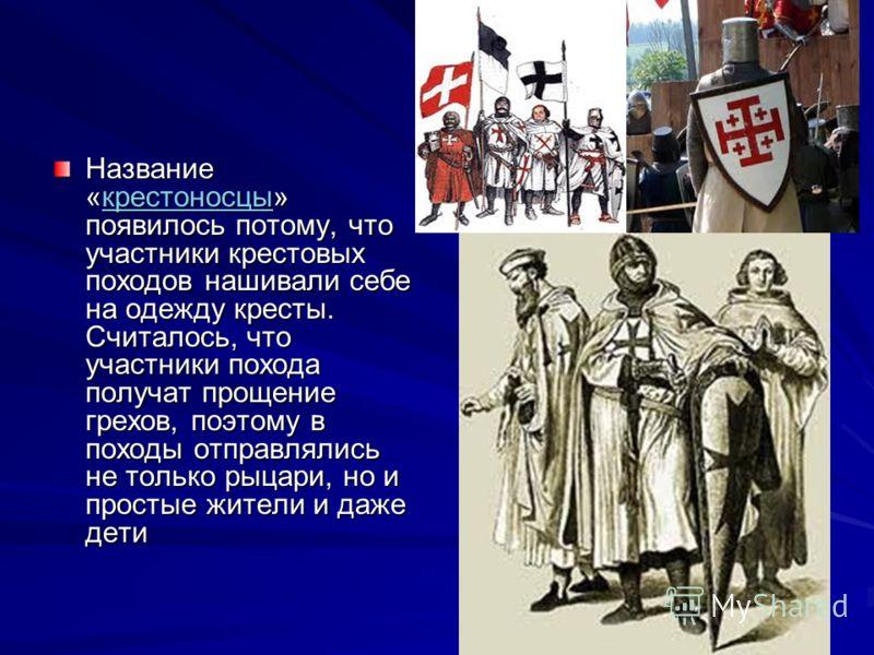 Название «крестоносцы» появилось потому, что участники крестовых походов нашивали себе на одежду кресты. Считалось, что участники похода получат прощение грехов, поэтому в походы отправлялись не только рыцари, но и простые жители и даже дети крестоно
