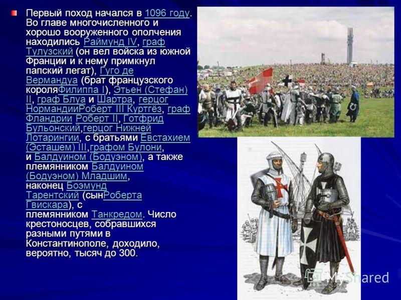 Первый поход начался в 1096 году. Во главе многочисленного и хорошо вооруженного ополчения находились Раймунд IV, граф Тулузский (он вел войска из южной Франции и к нему примкнул папский легат), Гуго де Вермандуа (брат французского короляФилиппа I),