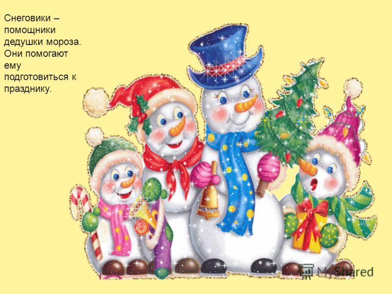 Снеговики – помощники дедушки мороза. Они помогают ему подготовиться к празднику.