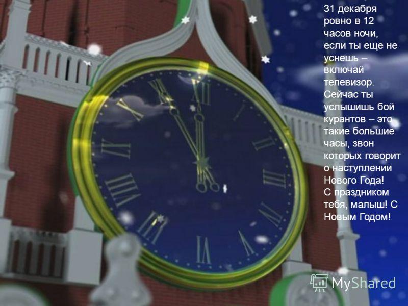 31 декабря ровно в 12 часов ночи, если ты еще не уснешь – включай телевизор. Сейчас ты услышишь бой курантов – это такие большие часы, звон которых говорит о наступлении Нового Года! С праздником тебя, малыш! С Новым Годом!