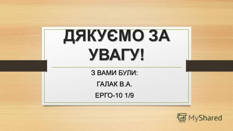 ДЯКУЄМО ЗА УВАГУ! З ВАМИ БУЛИ: ГАЛАК В.А. ЕРГО-10 1/9