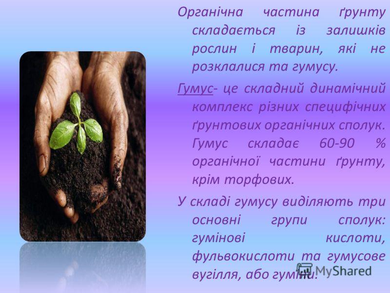 Органічна частина ґрунту складається із залишків рослин і тварин, які не розклалися та гумусу. Гумус- це складний динамічний комплекс різних специфічних ґрунтових органічних сполук. Гумус складає 60-90 % органічної частини ґрунту, крім торфових. У ск