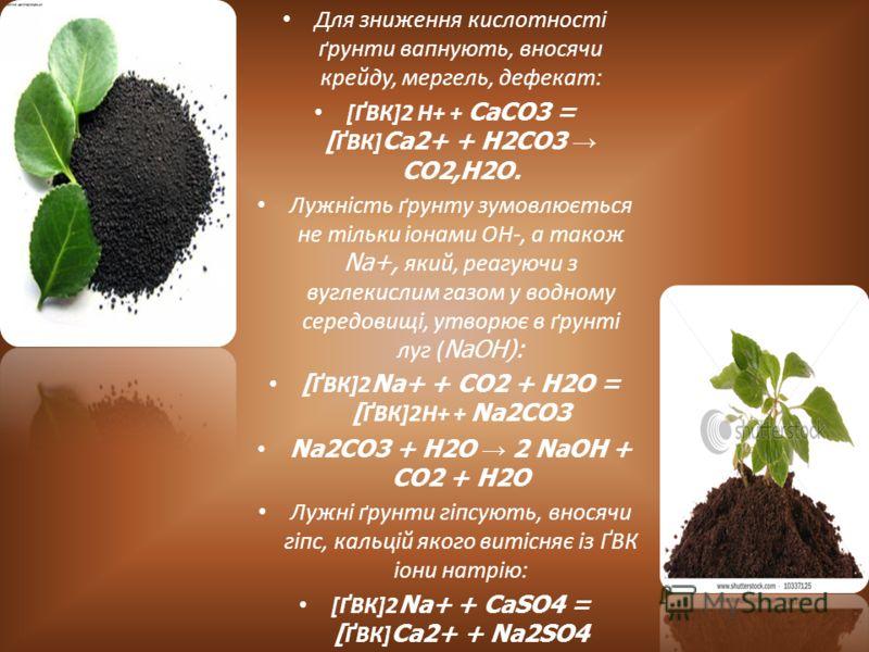 Для зниження кислотності ґрунти вапнують, вносячи крейду, мергель, дефекат: [ҐВК]2 Н+ + CaCO3 = [ ҐВК] Ca2+ + H2CO3 CO2,H2O. Лужність ґрунту зумовлюється не тільки іонами ОН-, а також Na+, який, реагуючи з вуглекислим газом у водному середовищі, утво
