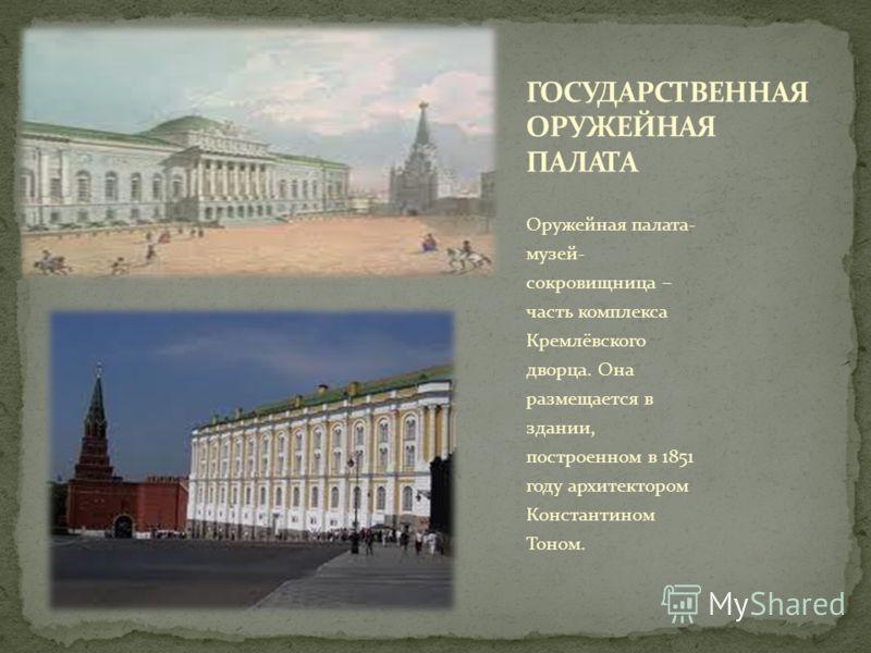 Оружейная палата- музей- сокровищница – часть комплекса Кремлёвского дворца. Она размещается в здании, построенном в 1851 году архитектором Константином Тоном.