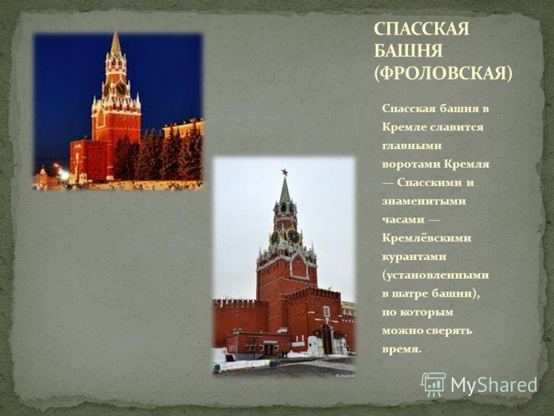 Спасская башня в Кремле славится главными воротами Кремля Спасскими и знаменитыми часами Кремлёвскими курантами (установленными в шатре башни), по которым можно сверять время.