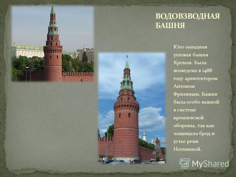Юго-западная угловая башня Кремля. Была возведена в 1488 году архитектором Антоном Фрязиным. Башня была особо важной в системе кремлевской обороны, так как защищала брод и устье реки Неглинной.