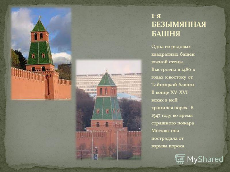 Одна из рядовых квадратных башен южной стены. Выстроена в 1480-х годах к востоку от Тайницкой башни. В конце XV-XVI веках в ней хранился порох. В 1547 году во время страшного пожара Москвы она пострадала от взрыва пороха.