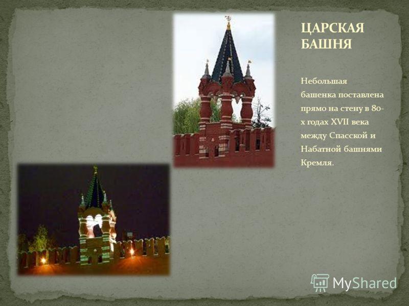 Небольшая башенка поставлена прямо на стену в 80- х годах XVII века между Спасской и Набатной башнями Кремля.