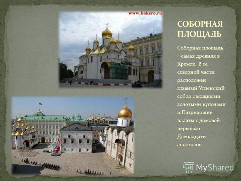 Соборная площадь – самая древняя в Кремле. В ее северной части расположен главный Успенский собор с мощными золотыми куполами и Патриаршие палаты с домовой церковью Двенадцати апостолов.