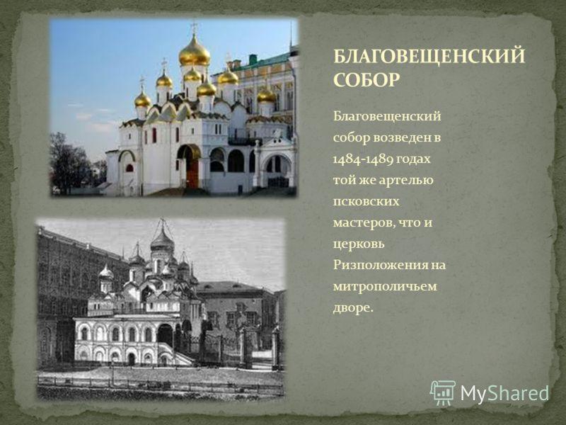 Благовещенский собор возведен в 1484-1489 годах той же артелью псковских мастеров, что и церковь Ризположения на митрополичьем дворе.