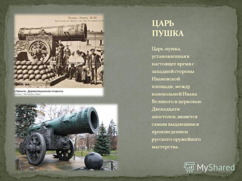 Царь-пушка, установленная в настоящее время с западной стороны Ивановской площади, между колокольней Ивана Великого и церковью Двенадцати апостолов, является самым выдающимся произведением русского оружейного мастерства.