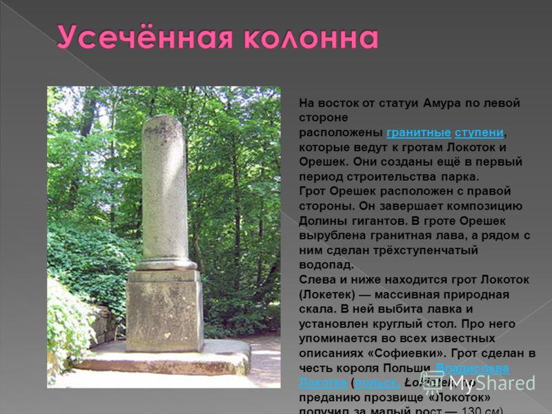 На восток от статуи Амура по левой стороне расположены гранитные ступени, которые ведут к гротам Локоток и Орешек. Они созданы ещё в первый период строительства парка.гранитныеступени Грот Орешек расположен с правой стороны. Он завершает композицию Д