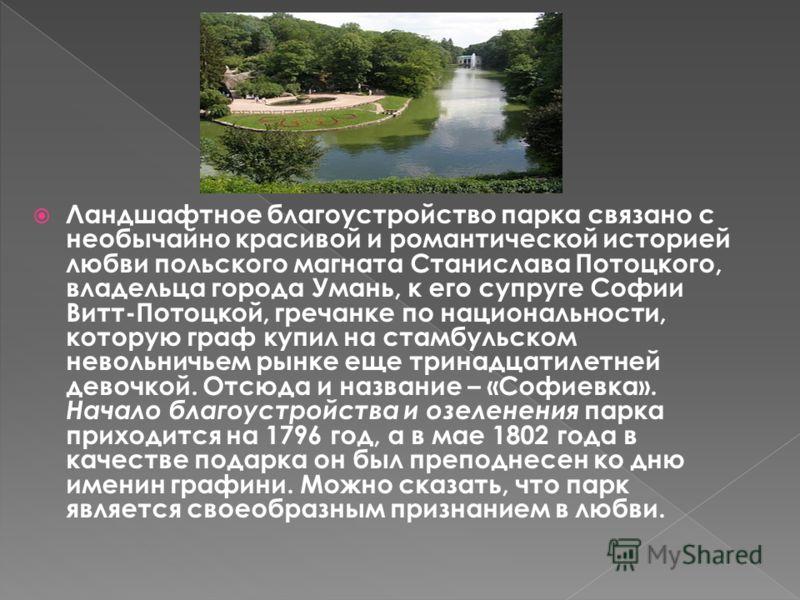 Ландшафтное благоустройство парка связано с необычайно красивой и романтической историей любви польского магната Станислава Потоцкого, владельца города Умань, к его супруге Софии Витт-Потоцкой, гречанке по национальности, которую граф купил на стамбу