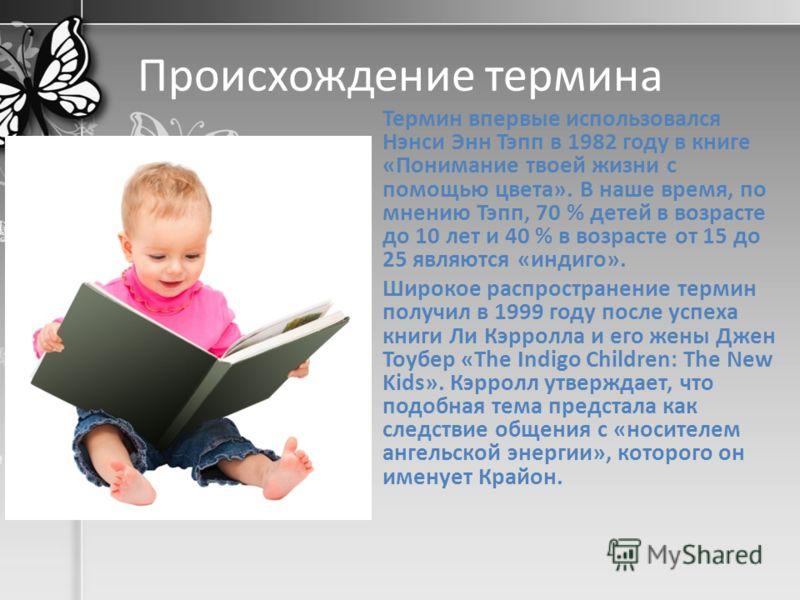 Происхождение термина Термин впервые использовался Нэнси Энн Тэпп в 1982 году в книге «Понимание твоей жизни с помощью цвета». В наше время, по мнению Тэпп, 70 % детей в возрасте до 10 лет и 40 % в возрасте от 15 до 25 являются «индиго». Широкое расп