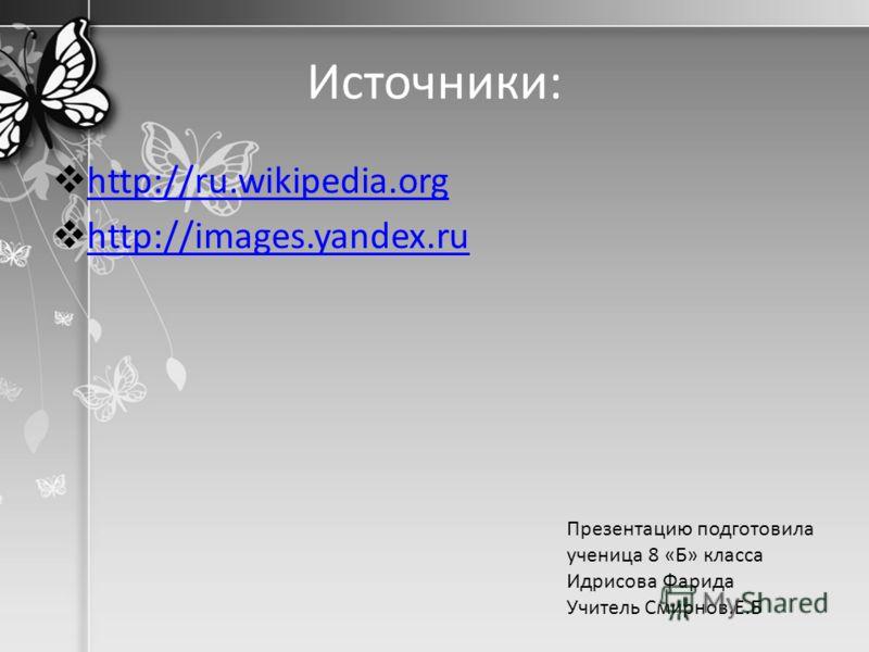 Источники: http://ru.wikipedia.org http://images.yandex.ru Презентацию подготовила ученица 8 «Б» класса Идрисова Фарида Учитель Смирнов.Е.Б