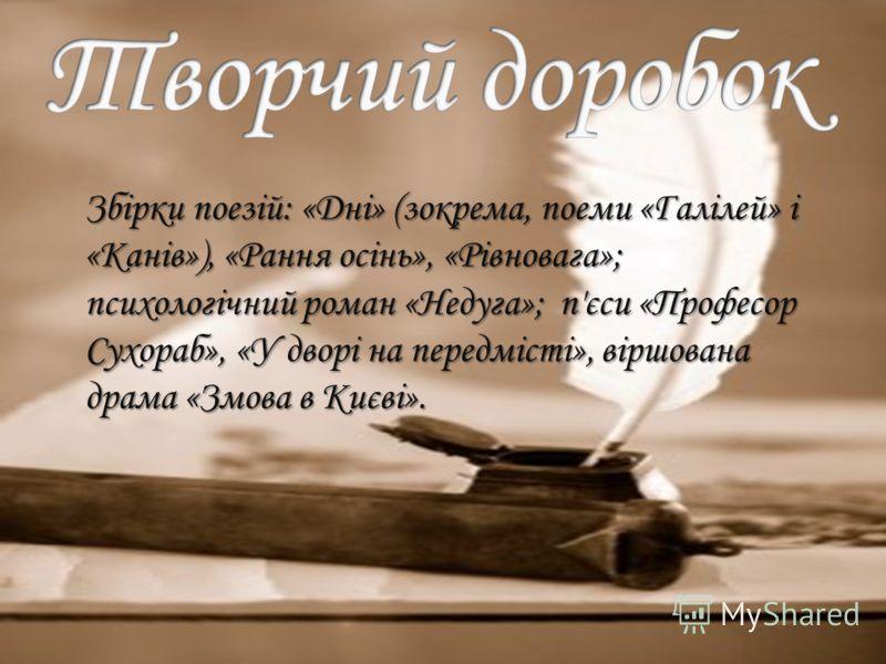 Збірки поезій: «Дні» (зокрема, поеми «Галілей» і «Канів»), «Рання осінь», «Рівновага»; психологічний роман «Недуга»; п'єси «Професор Сухораб», «У дворі на передмісті», віршована драма «Змова в Києві». Збірки поезій: «Дні» (зокрема, поеми «Галілей» і