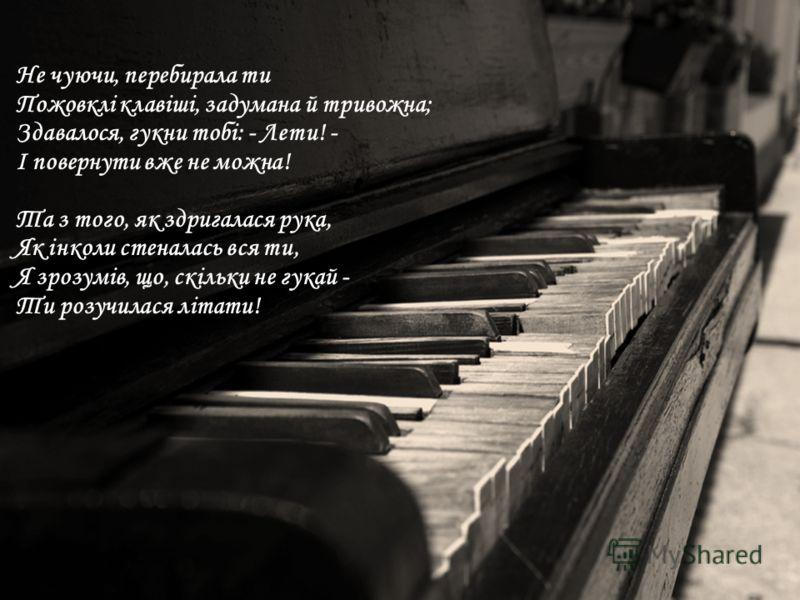 Не чуючи, перебирала ти Пожовклі клавіші, задумана й тривожна; Здавалося, гукни тобі: - Лети! - І повернути вже не можна! Та з того, як здригалася рука, Як інколи стеналась вся ти, Я зрозумів, що, скільки не гукай - Ти розучилася літати!