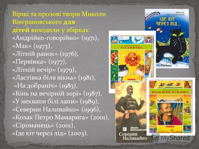 Вірші та прозові твори Миколи Вінграновського для дітей виходили у збірках: «Андрійко-говорійко» (1971), «Мак» (1973), «Літній ранок» (1976), «Первінка» (1977), «Літній вечір» (1979), «Ластівка біля вікна» (1981), «На добраніч» (1983), «Кінь на вечір