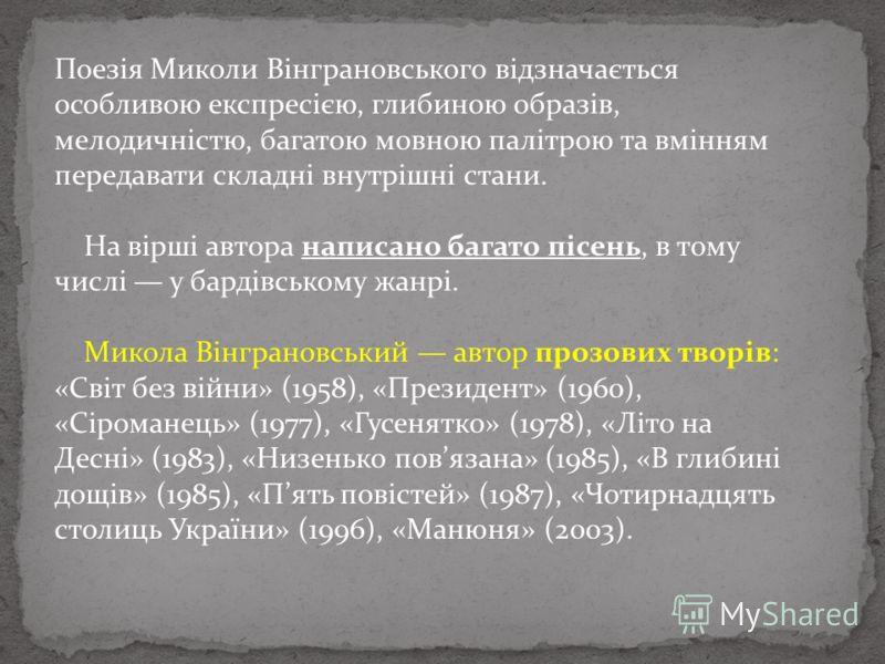 Поезія Миколи Вінграновського відзначається особливою експресією, глибиною образів, мелодичністю, багатою мовною палітрою та вмінням передавати складні внутрішні стани. На вірші автора написано багато пісень, в тому числі у бардівському жанрі. Микола