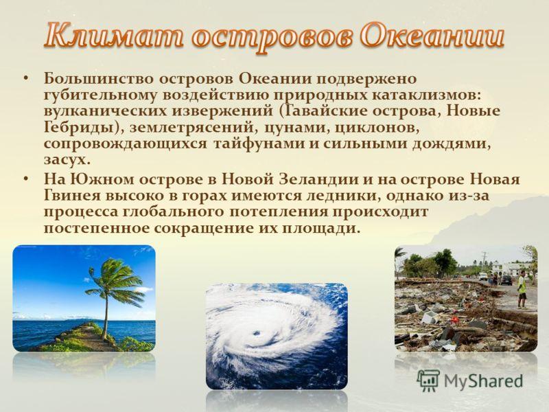 Большинство островов Океании подвержено губительному воздействию природных катаклизмов: вулканических извержений (Гавайские острова, Новые Гебриды), землетрясений, цунами, циклонов, сопровождающихся тайфунами и сильными дождями, засух. На Южном остро