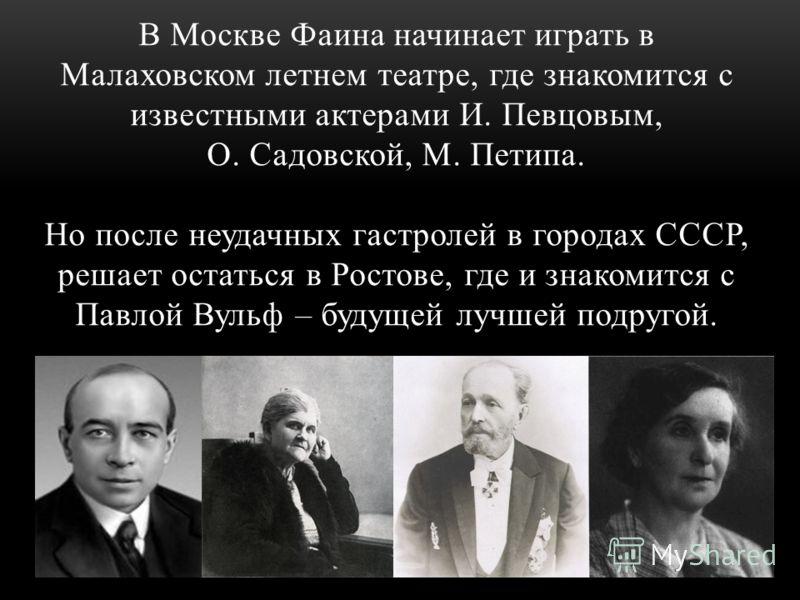 В 1913 Фаина посетила спектакль «Вишневый сад», после которого, по её словам, она испытала экстаз. Этот «экстаз» стал для неё судьбоносным. В 1915 из Таганрога она приезжает в Москву в надежде на обучение в одной из театральных школ. Почему она, выро
