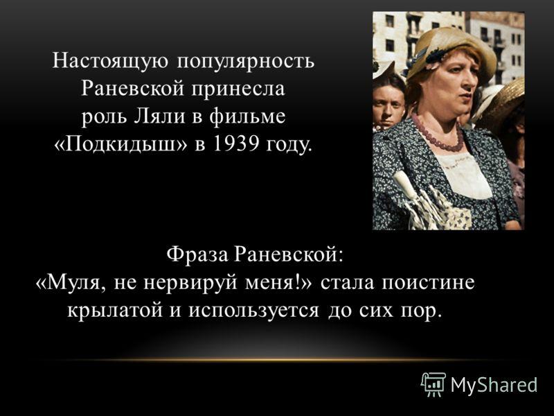 В 1931 Раневская возвращается в Москву для работы в Камерном театре. В 1934 Раневская дебютировала в кино. Её пригласили на роль госпожи Луазо в фильме «Пышка» режиссера Михаила Ромма.