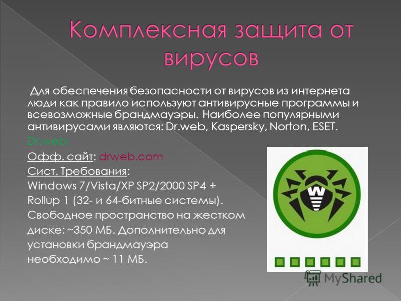 Для обеспечения безопасности от вирусов из интернета люди как правило используют антивирусные программы и всевозможные брандмауэры. Наиболее популярными антивирусами являются: Dr.web, Kaspersky, Norton, ESET. Dr.web: Офф. сайт: drweb.com Сист. Требов