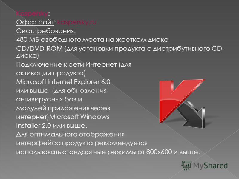 Kaspersky: Офф.сайт: kaspersky.ru Сист.требования: 480 МБ свободного места на жестком диске CD/DVD-ROM (для установки продукта с дистрибутивного CD- диска) Подключение к сети Интернет (для активации продукта) Microsoft Internet Explorer 6.0 или выше