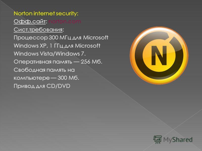 Norton internet security: Офф.сайт: norton.com Сист.требования: Процессор 300 МГц для Microsoft Windows XP, 1 ГГц для Microsoft Windows Vista/Windows 7. Оперативная память 256 Мб. Свободная память на компьютере 300 Мб. Привод для CD/DVD