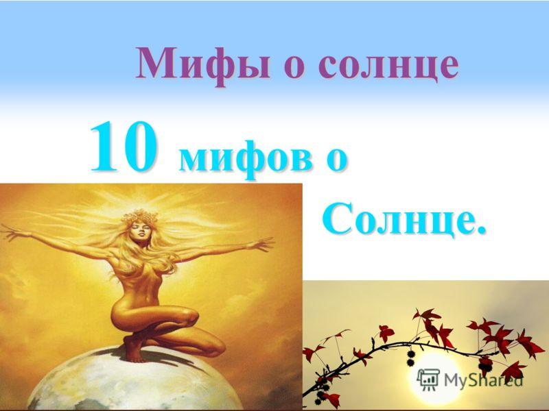 Мифы о солнце 10 мифов о Солнце. Солнце.