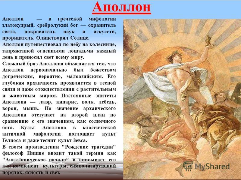 Аполлон Аполлон в греческой мифологии златокудрый, сребролукий бог охранитель света, покровитель наук и искусств, прорицатель. Олицетворял Солнце. Аполлон путешествовал по небу на колеснице, запряженной огненными лошадьми каждый день и приносил свет