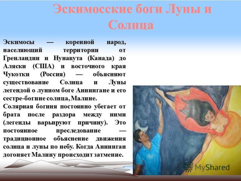 Эскимосские боги Луны и Солнца Эскимосы коренной народ, населяющий территории от Гренландии и Нунавута (Канада) до Аляски (США) и восточного края Чукотки (Россия) объясняют существование Солнца и Луны легендой о лунном боге Аннингане и его сестре-бог