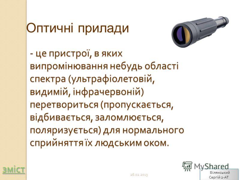 - це пристрої, в яких випромінювання небудь області спектра ( ультрафіолетовій, видимій, інфрачервоній ) перетвориться ( пропускається, відбивається, заломлюється, поляризується ) для нормального сприйняття їх людським оком. Оптичні прилади зміст 26.