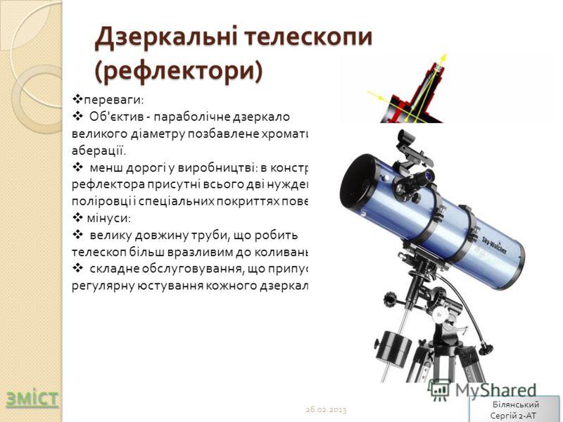 Дзеркальні телескопи ( рефлектори ) переваги: Об'єктив - параболічне дзеркало великого діаметру позбавлене хроматичної аберації. менш дорогі у виробництві: в конструкції рефлектора присутні всього дві нужденні в поліровці і спеціальних покриттях пове