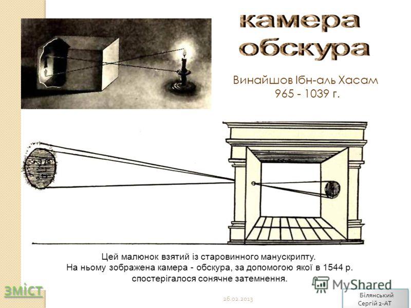 Цей малюнок взятий із старовинного манускрипту. На ньому зображена камера - обскура, за допомогою якої в 1544 р. спостерігалося сонячне затемнення. Винайшов Ібн-аль Хасам 965 - 1039 г. 26.02.2013 зміст Білянський Сергій 2- АТ