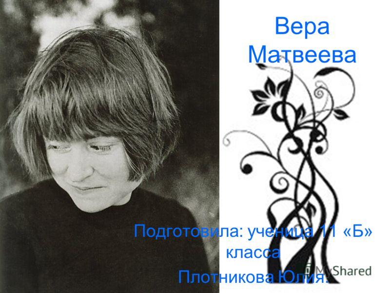 Вера Матвеева Подготовила: ученица 11 «Б» класса Плотникова Юлия.
