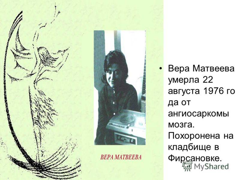 Вера Матвеева умерла 22 августа 1976 го да от ангиосаркомы мозга. Похоронена на кладбище в Фирсановке.
