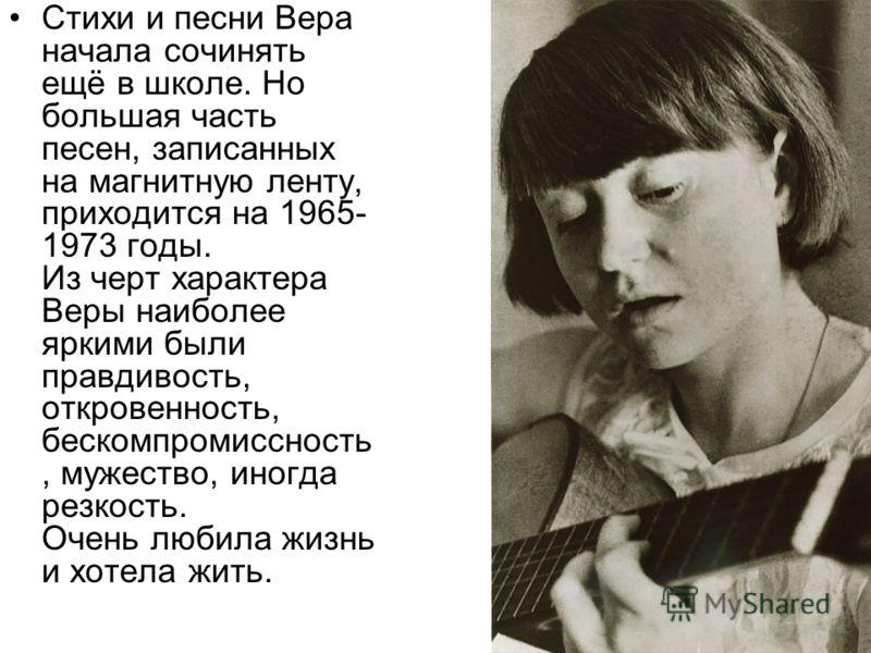 Стихи и песни Вера начала сочинять ещё в школе. Но большая часть песен, записанных на магнитную ленту, приходится на 1965- 1973 годы. Из черт характера Веры наиболее яркими были правдивость, откровенность, бескомпромиссность, мужество, иногда резкост