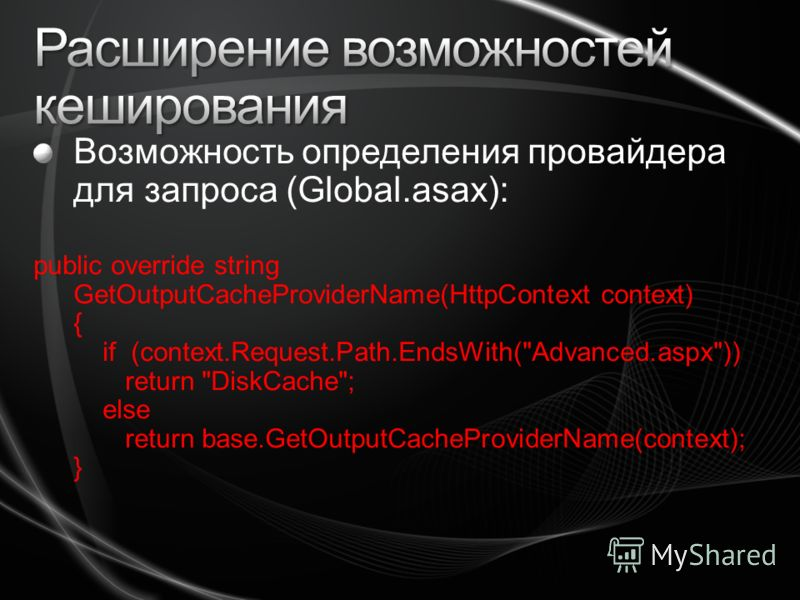 Возможность определения провайдера для запроса (Global.asax): public override string GetOutputCacheProviderName(HttpContext context) { if (context.Request.Path.EndsWith(