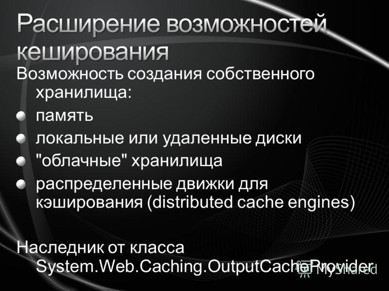 Возможность создания собственного хранилища: память локальные или удаленные диски облачные хранилища распределенные движки для кэширования (distributed cache engines) Наследник от класса System.Web.Caching.OutputCacheProvider