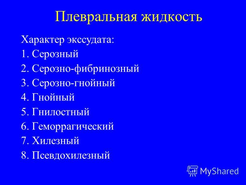 Плевральная жидкость Характер экссудата: 1. Серозный 2. Серозно-фибринозный 3. Серозно-гнойный 4. Гнойный 5. Гнилостный 6. Геморрагический 7. Хилезный 8. Псевдохилезный