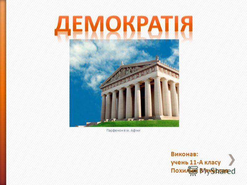 Виконав: учень 11-А класу Похилюк Вячеслав Парфенон в м. Афіни