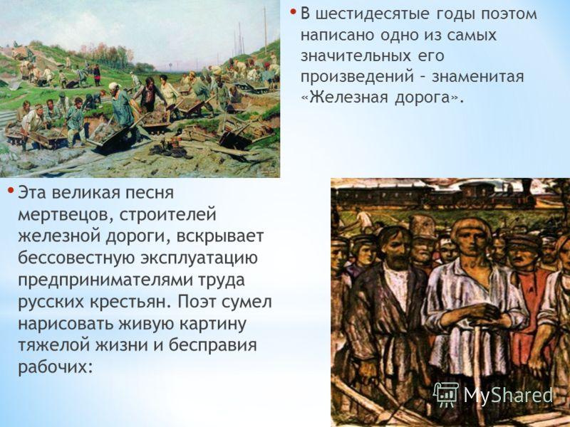 В шестидесятые годы поэтом написано одно из самых значительных его произведений – знаменитая «Железная дорога». Эта великая песня мертвецов, строителей железной дороги, вскрывает бессовестную эксплуатацию предпринимателями труда русских крестьян. Поэ