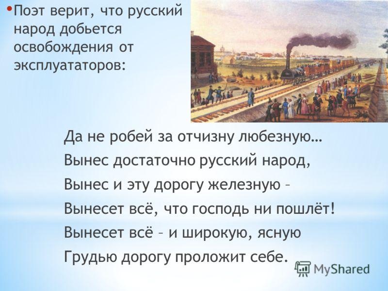 Да не робей за отчизну любезную… Вынес достаточно русский народ, Вынес и эту дорогу железную – Вынесет всё, что господь ни пошлёт! Вынесет всё – и широкую, ясную Грудью дорогу проложит себе. Поэт верит, что русский народ добьется освобождения от эксп