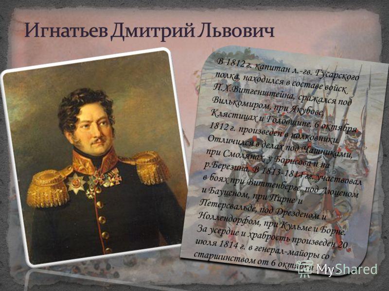 В 1812 г. капитан л.-гв. Гусарского полка, находился в составе войск П.Х.Витгенштейна, сражался под Вилькомиром, при Якубове, Клястицах и Головщине. 6 октября 1812 г. произведен в полковники. Отличился в делах под Чашниками, при Смолянах, у Борисова