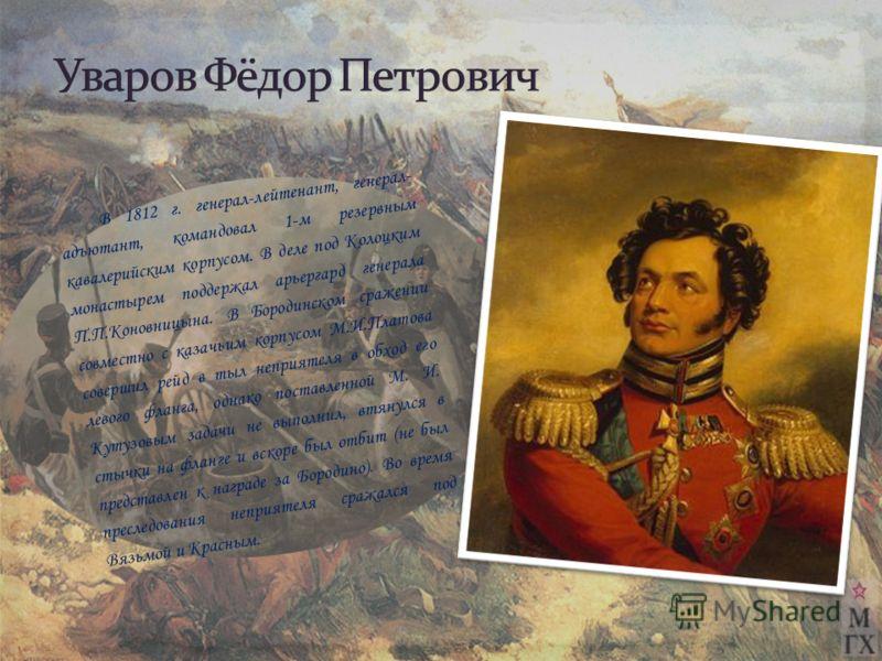 В 1812 г. генерал-лейтенант, генерал- адъютант, командовал 1-м резервным кавалерийским корпусом. В деле под Колоцким монастырем поддержал арьергард генерала П.П.Коновницына. В Бородинском сражении совместно с казачьим корпусом М.И.Платова совершил ре
