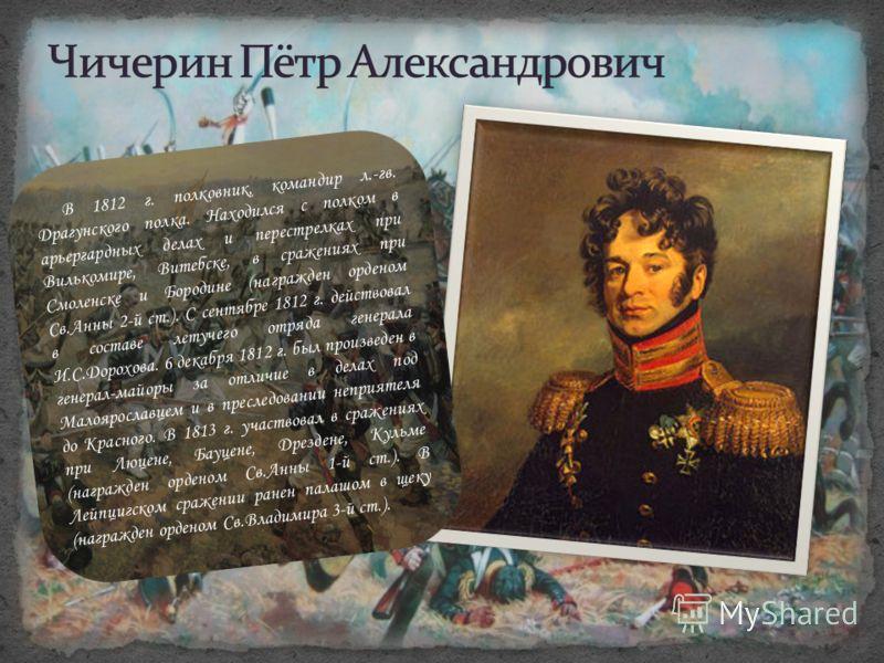 В 1812 г. полковник, командир л.-гв. Драгунского полка. Находился с полком в арьергардных делах и перестрелках при Вилькомире, Витебске, в сражениях при Смоленске и Бородине (награжден орденом Св.Анны 2-й ст.). С сентябре 1812 г. действовал в составе