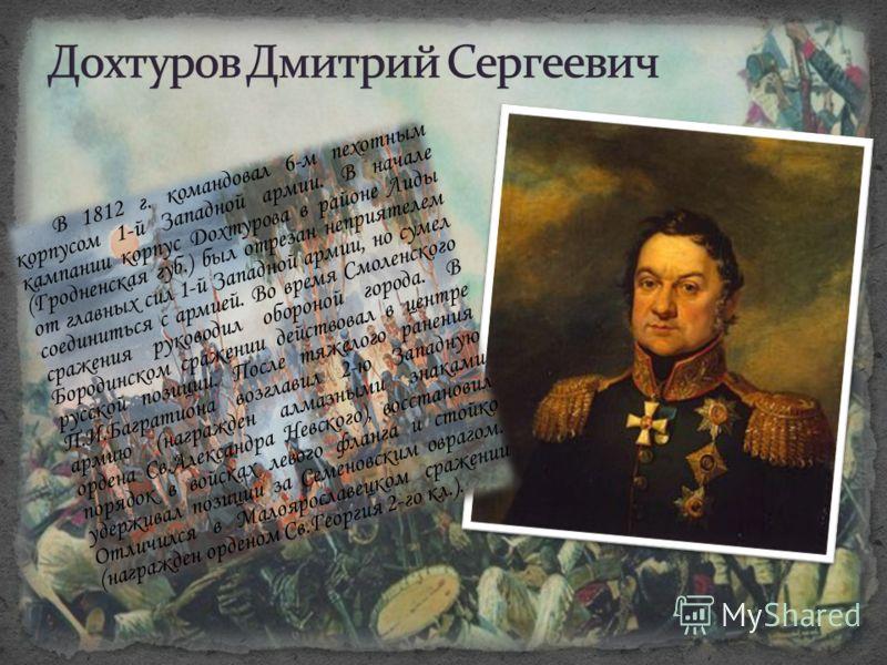 В 1812 г. командовал 6-м пехотным корпусом 1-й Западной армии. В начале кампании корпус Дохтурова в районе Лиды (Гродненская губ.) был отрезан неприятелем от главных сил 1-й Западной армии, но сумел соединиться с армией. Во время Смоленского сражения
