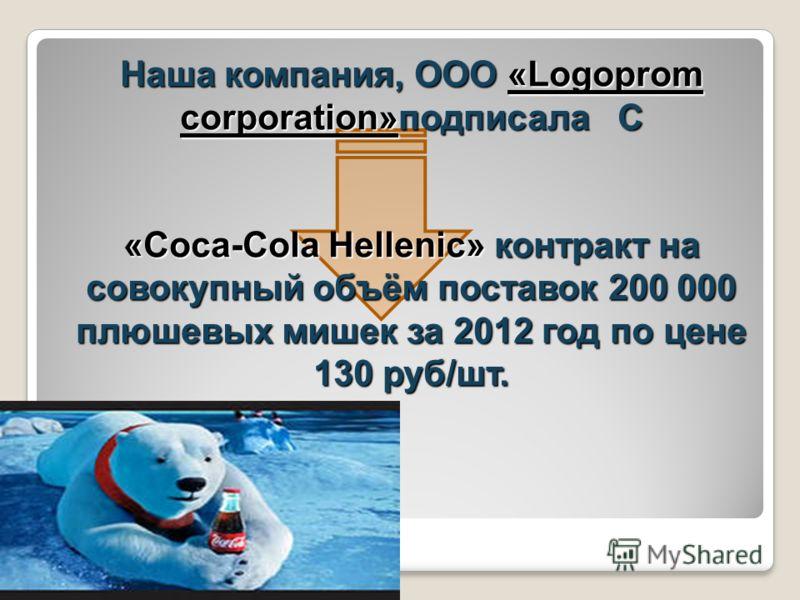 Наша компания, ООО «Logoprom corporation»подписала С «Coca-Cola Hellenic» контракт на совокупный объём поставок 200 000 плюшевых мишек за 2012 год по цене 130 руб/шт.